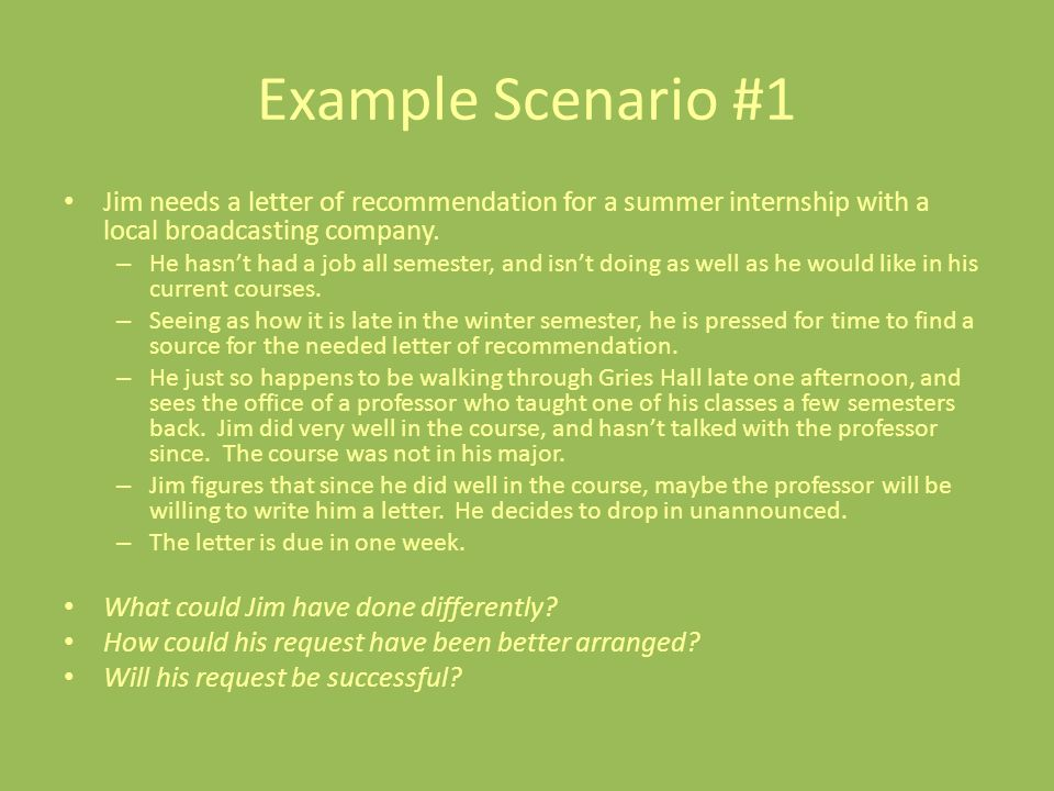 Example Scenario #1 Jim needs a letter of recommendation for a summer internship with a local broadcasting company.