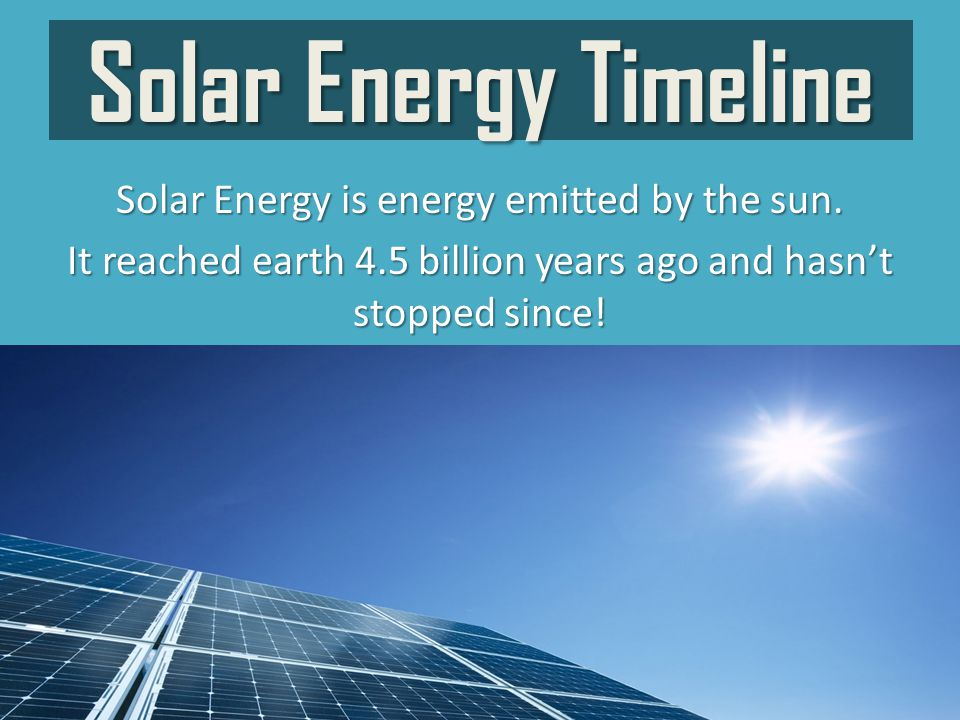 Solar Energy Timeline Solar Energy is energy emitted by the sun.