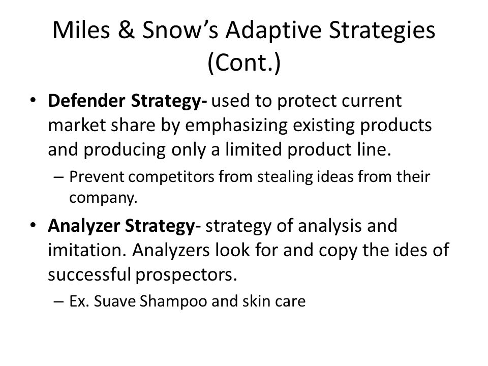 Miles & Snow's Adaptive Strategies (Cont.) Defender Strategy- used to protect current market share by emphasizing existing products and producing only