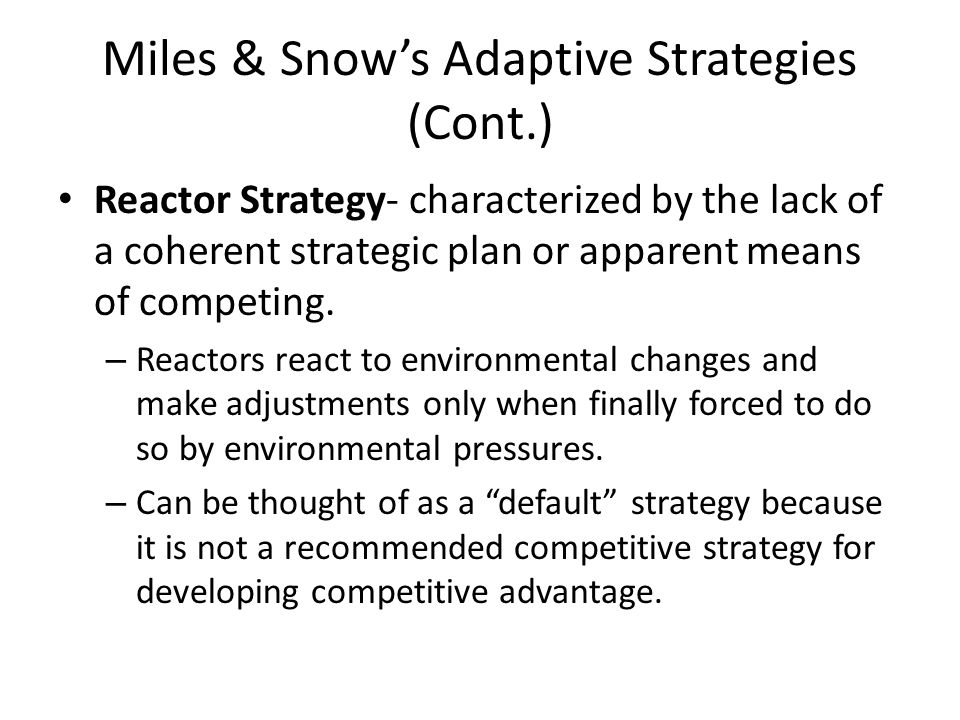 Miles & Snow's Adaptive Strategies (Cont.) Reactor Strategy- characterized by the lack of a coherent strategic plan or apparent means of competing. –