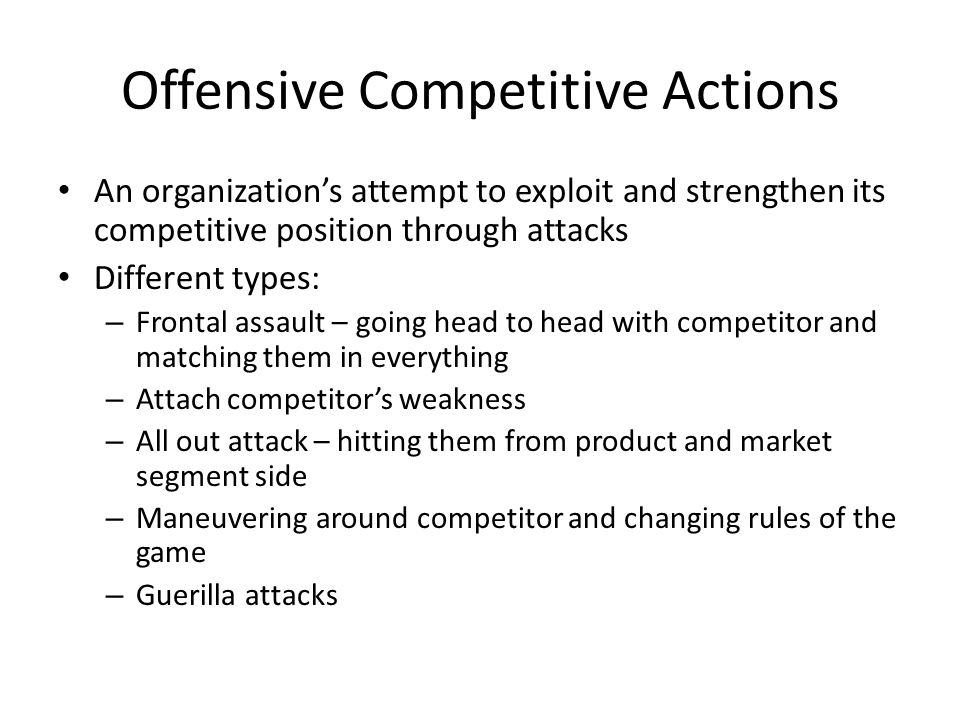 Offensive Competitive Actions An organization's attempt to exploit and strengthen its competitive position through attacks Different types: – Frontal