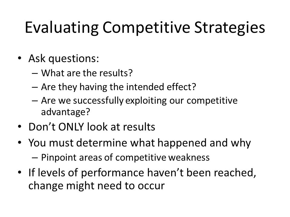 Evaluating Competitive Strategies Ask questions: – What are the results? – Are they having the intended effect? – Are we successfully exploiting our c