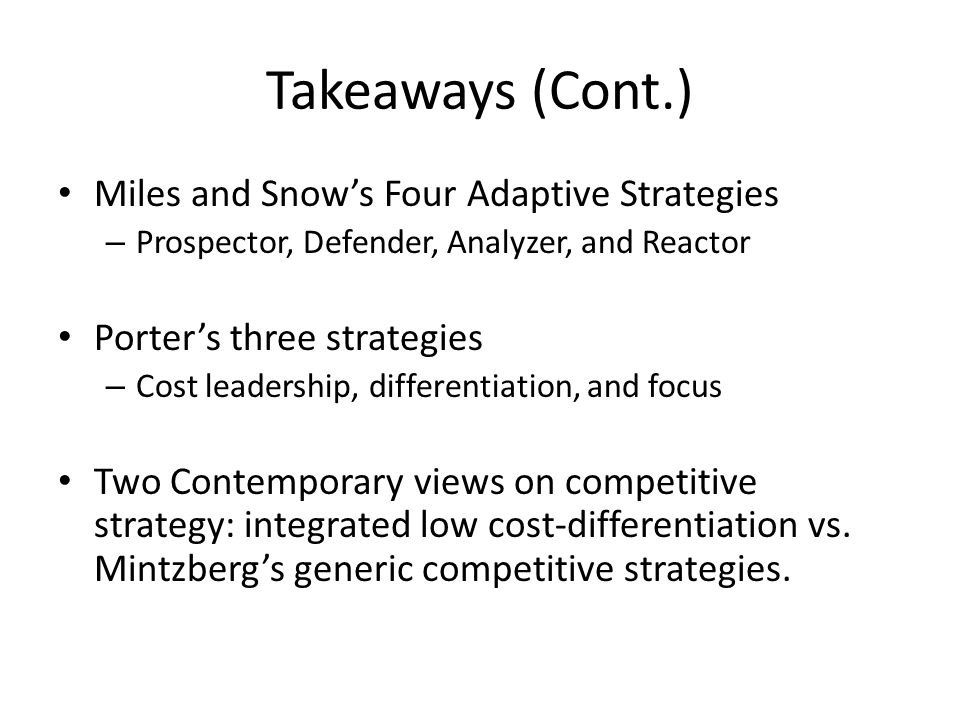 Takeaways (Cont.) Miles and Snow's Four Adaptive Strategies – Prospector, Defender, Analyzer, and Reactor Porter's three strategies – Cost leadership,