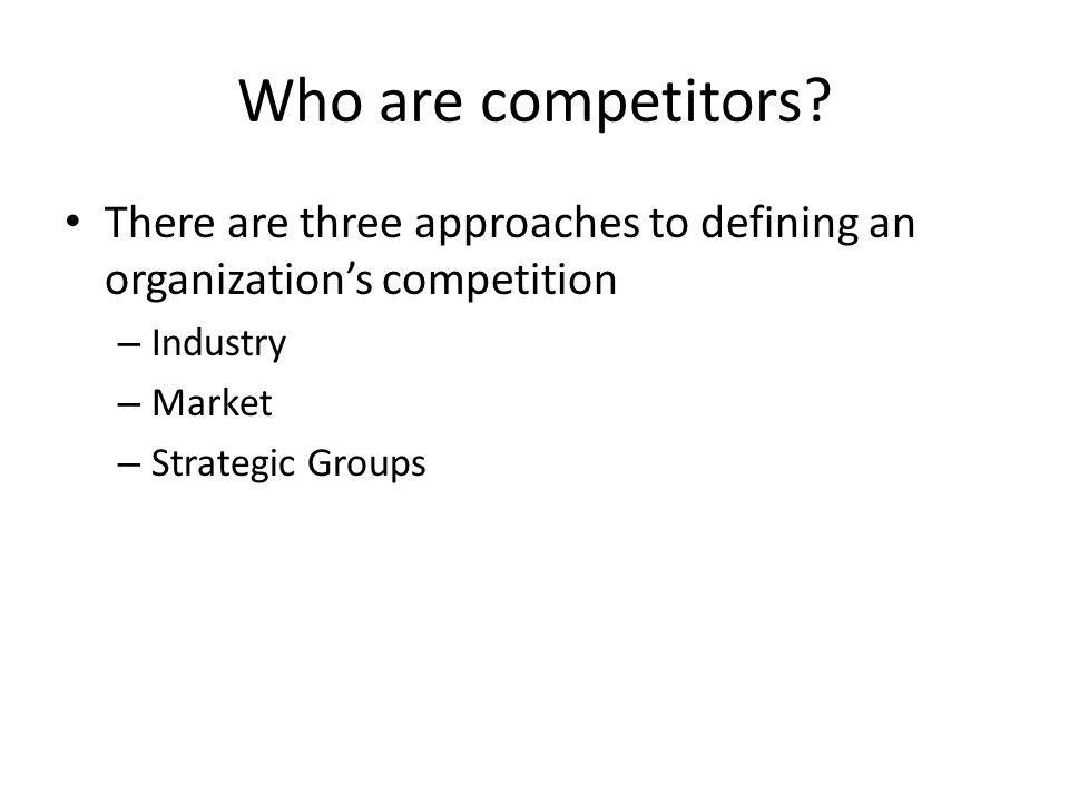 Who are competitors? There are three approaches to defining an organization's competition – Industry – Market – Strategic Groups