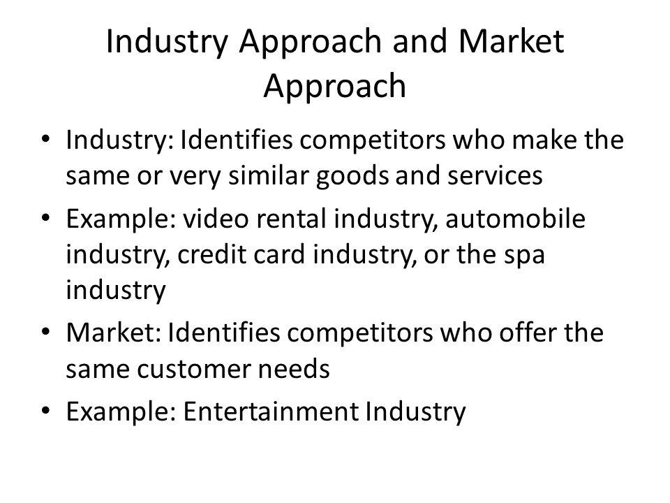 Industry Approach and Market Approach Industry: Identifies competitors who make the same or very similar goods and services Example: video rental indu