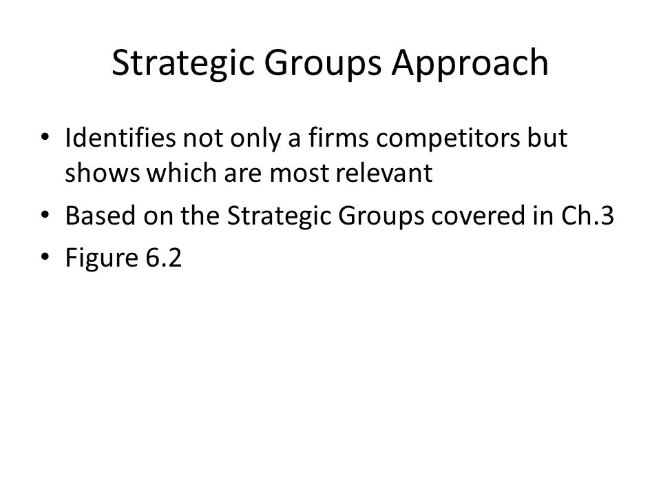Strategic Groups Approach Identifies not only a firms competitors but shows which are most relevant Based on the Strategic Groups covered in Ch.3 Figu