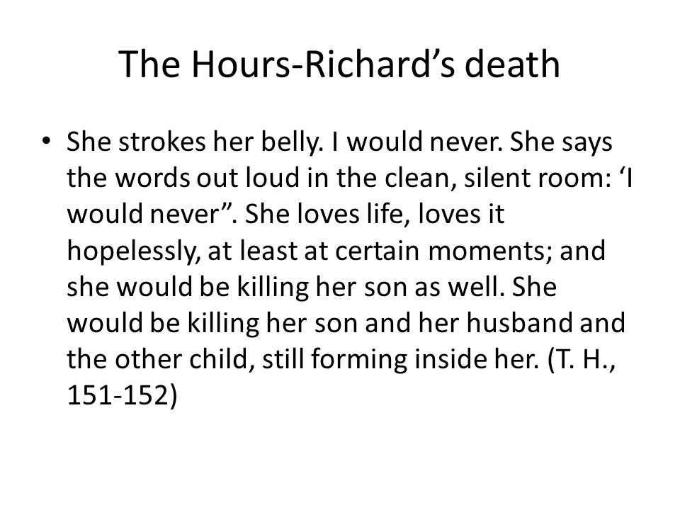 "The Hours-Richard's death She strokes her belly. I would never. She says the words out loud in the clean, silent room: 'I would never"". She loves life"