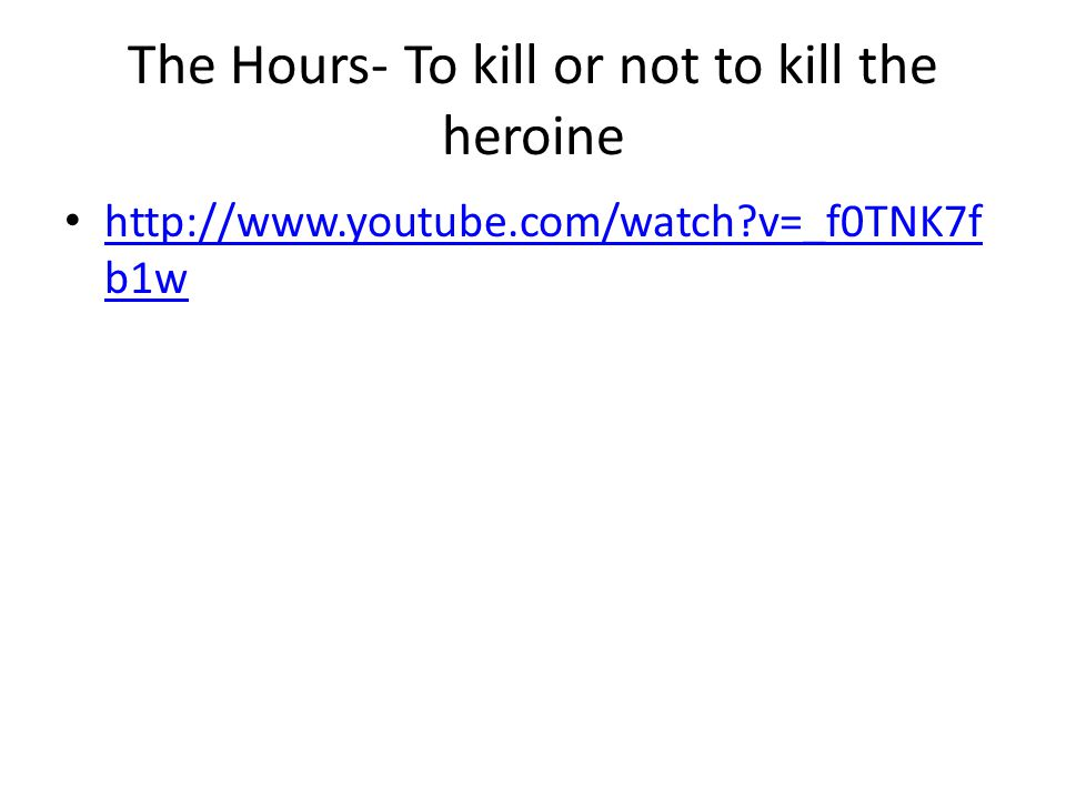 The Hours- To kill or not to kill the heroine http://www.youtube.com/watch v=_f0TNK7f b1w http://www.youtube.com/watch v=_f0TNK7f b1w