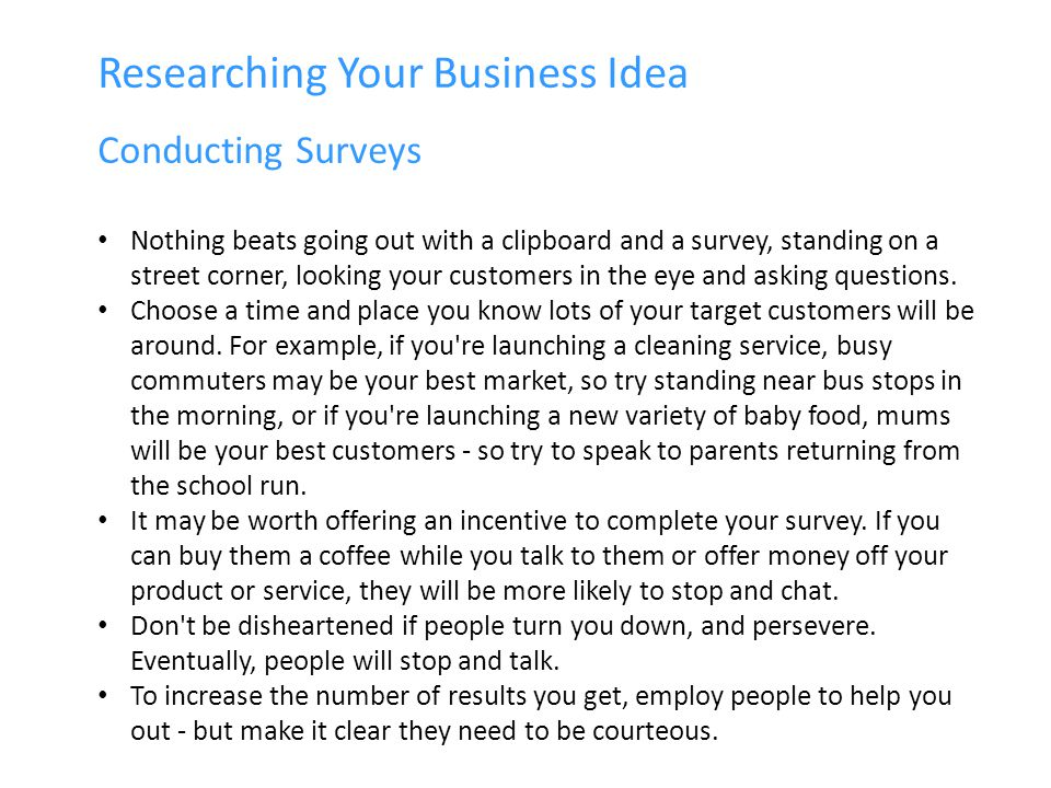 Researching Your Business Idea Conducting Surveys Nothing beats going out with a clipboard and a survey, standing on a street corner, looking your customers in the eye and asking questions.