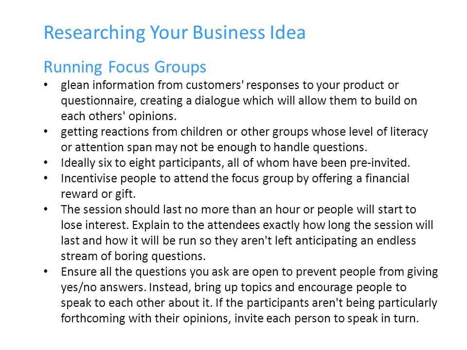 Researching Your Business Idea Running Focus Groups glean information from customers responses to your product or questionnaire, creating a dialogue which will allow them to build on each others opinions.