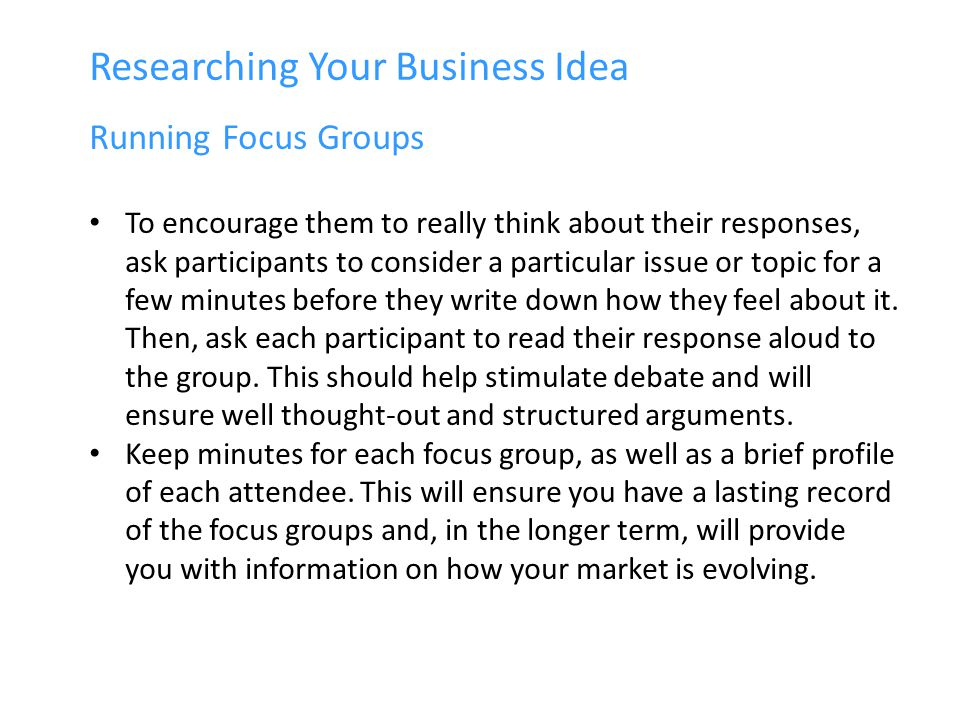 Researching Your Business Idea Running Focus Groups To encourage them to really think about their responses, ask participants to consider a particular issue or topic for a few minutes before they write down how they feel about it.