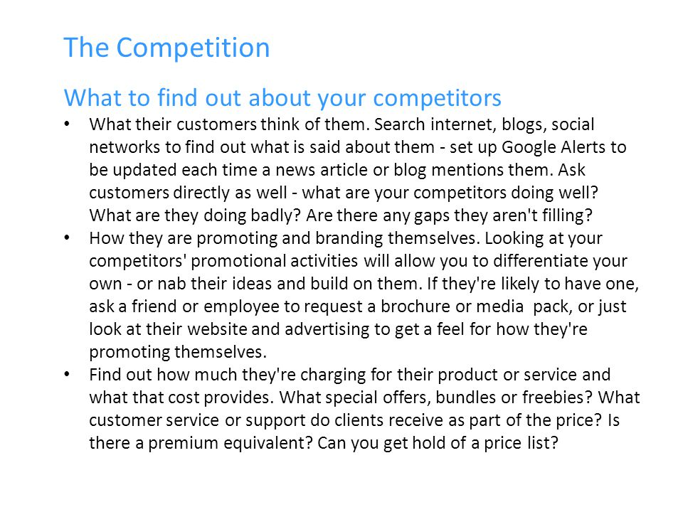 The Competition What to find out about your competitors What their customers think of them.