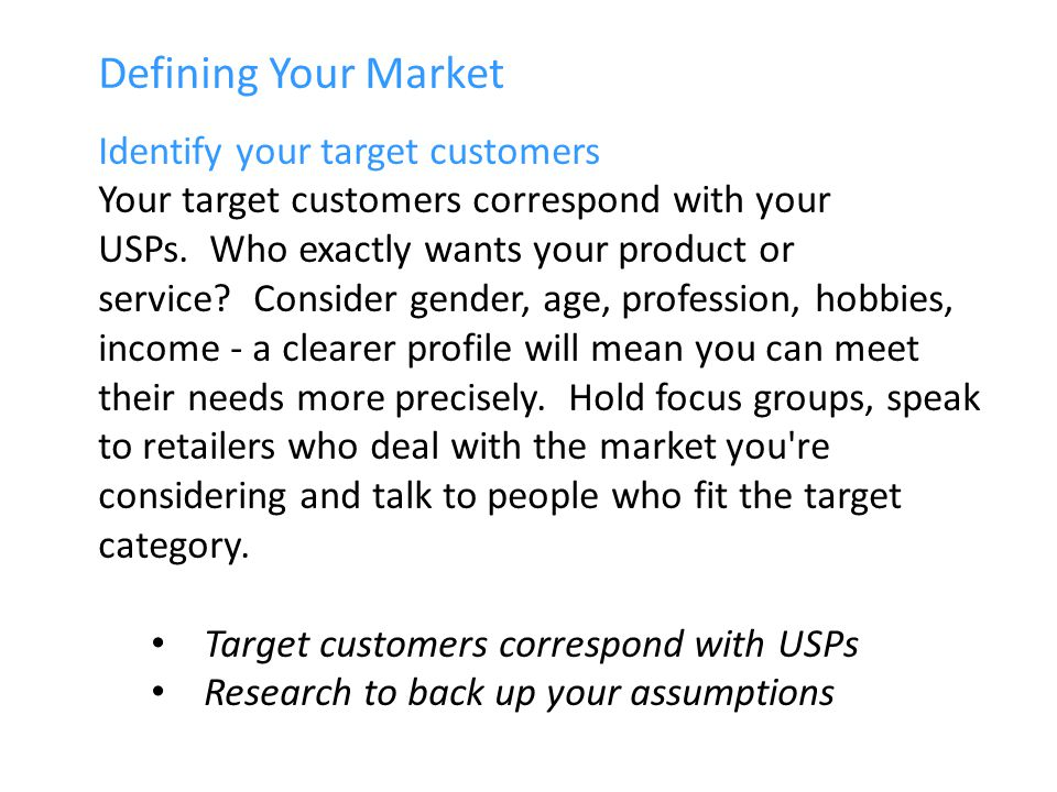 Defining Your Market Identify your target customers Your target customers correspond with your USPs.