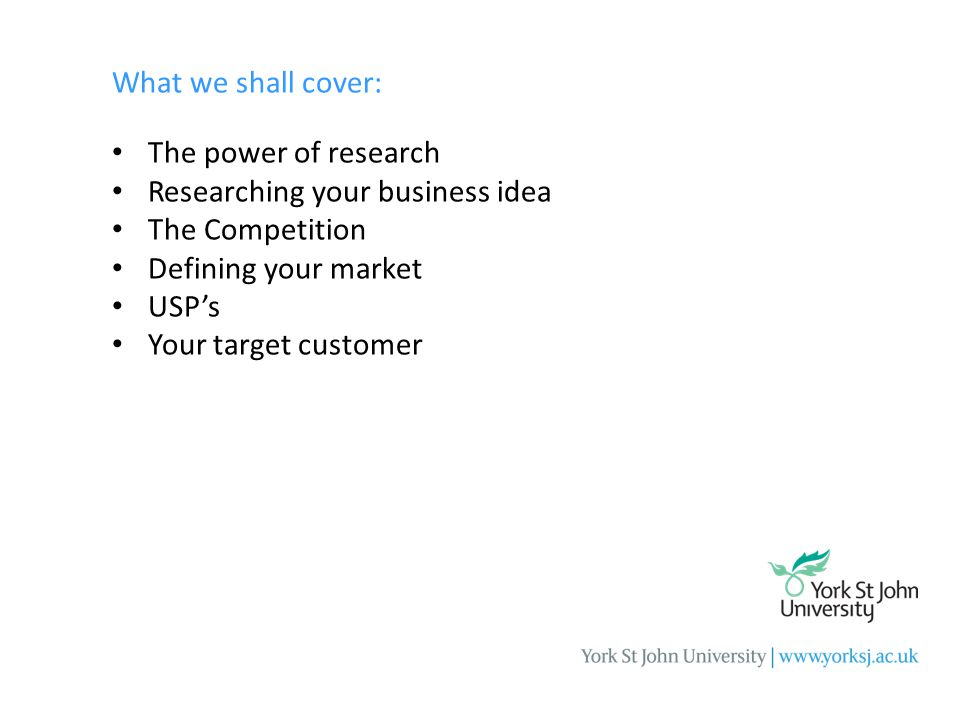 What we shall cover: The power of research Researching your business idea The Competition Defining your market USP's Your target customer