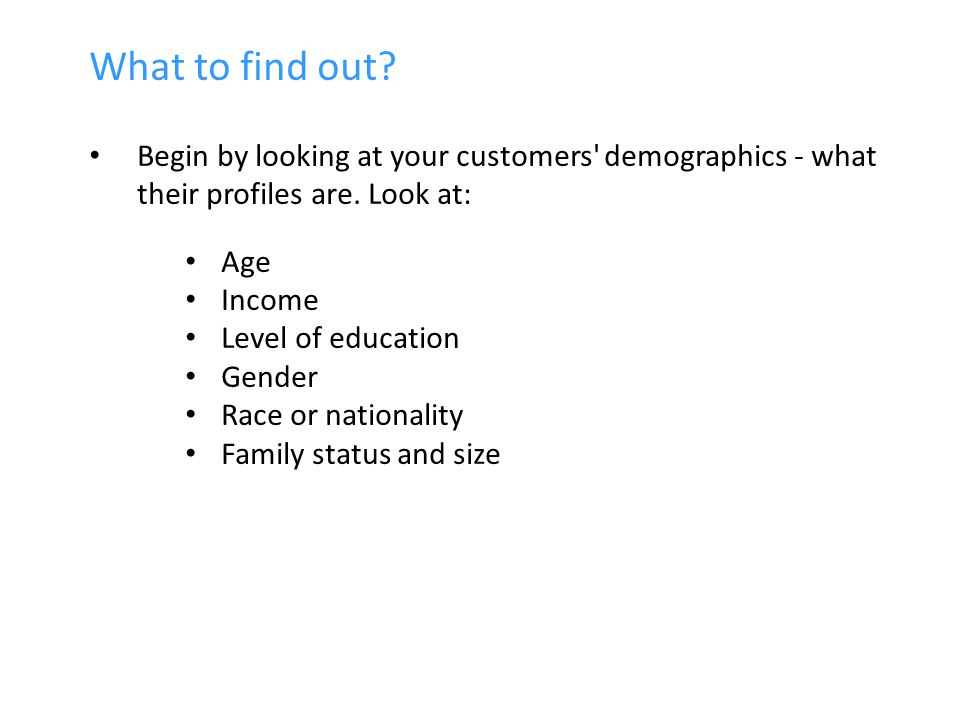 What to find out. Begin by looking at your customers demographics - what their profiles are.