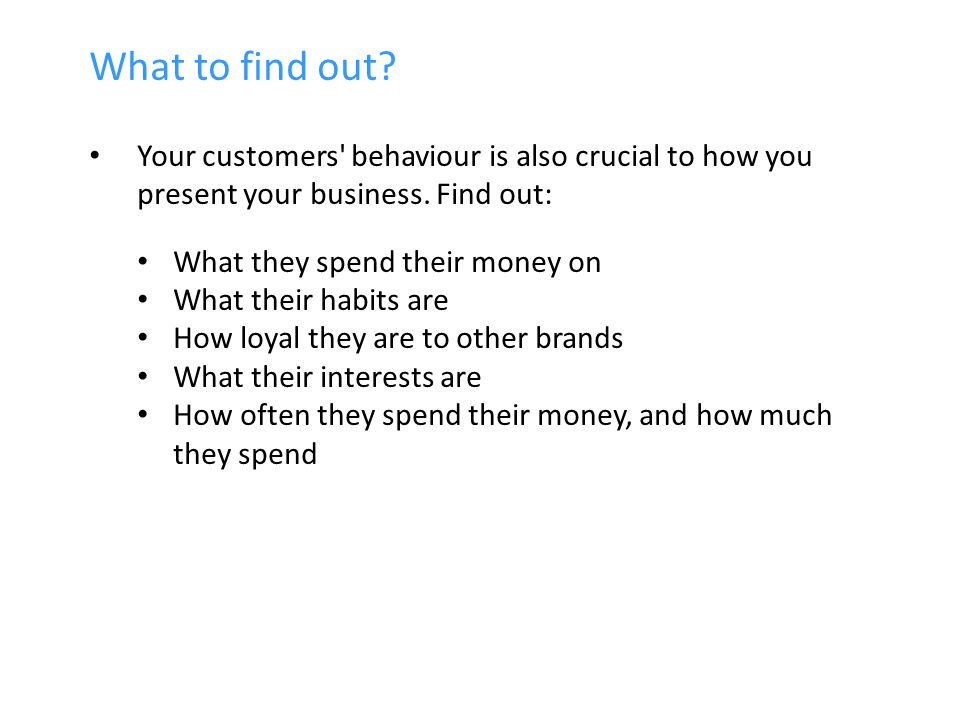 What to find out. Your customers behaviour is also crucial to how you present your business.