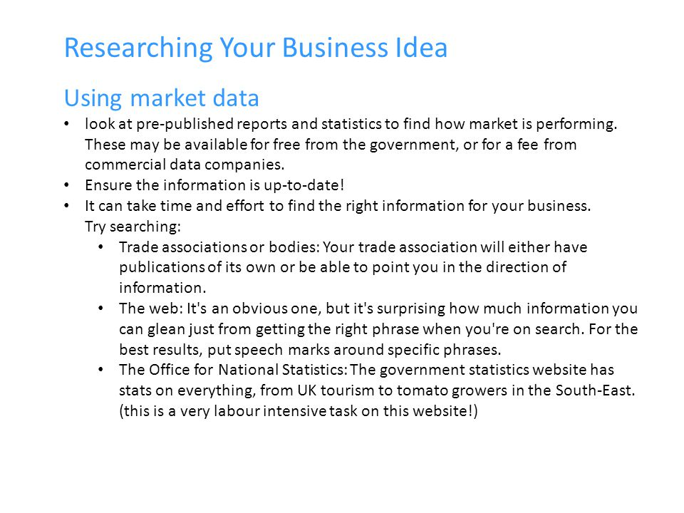 Researching Your Business Idea Using market data look at pre-published reports and statistics to find how market is performing.