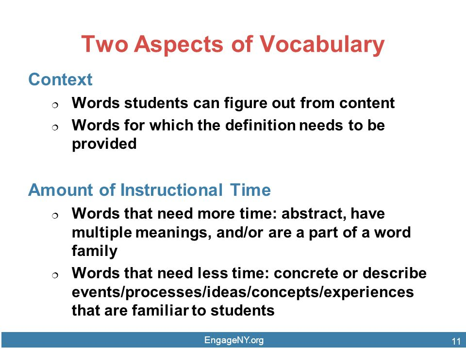 Two Aspects of Vocabulary Context  Words students can figure out from content  Words for which the definition needs to be provided Amount of Instructional Time  Words that need more time: abstract, have multiple meanings, and/or are a part of a word family  Words that need less time: concrete or describe events/processes/ideas/concepts/experiences that are familiar to students EngageNY.org 11