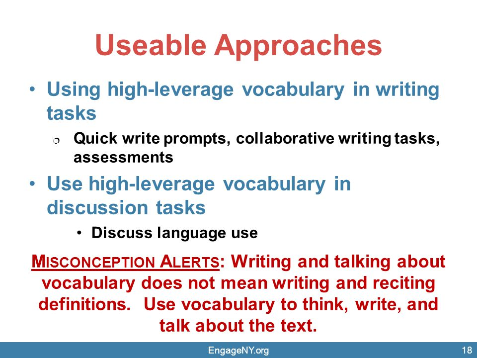 Useable Approaches Using high-leverage vocabulary in writing tasks  Quick write prompts, collaborative writing tasks, assessments Use high-leverage vocabulary in discussion tasks Discuss language use M ISCONCEPTION A LERTS : Writing and talking about vocabulary does not mean writing and reciting definitions.