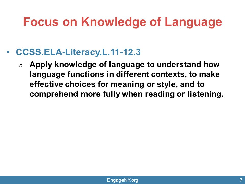 Focus on Knowledge of Language EngageNY.org7 CCSS.ELA-Literacy.L.11-12.3  Apply knowledge of language to understand how language functions in different contexts, to make effective choices for meaning or style, and to comprehend more fully when reading or listening.