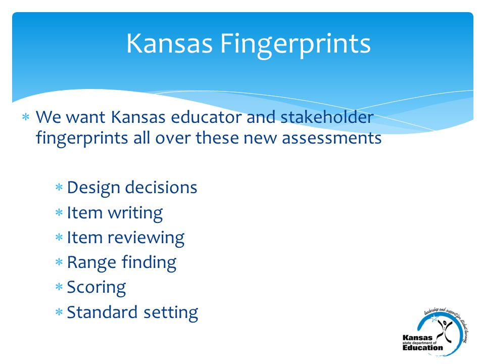  We want Kansas educator and stakeholder fingerprints all over these new assessments  Design decisions  Item writing  Item reviewing  Range finding  Scoring  Standard setting Kansas Fingerprints