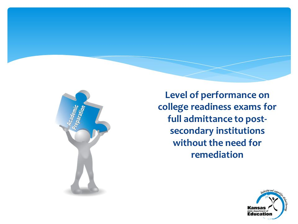 Level of performance on college readiness exams for full admittance to post- secondary institutions without the need for remediation