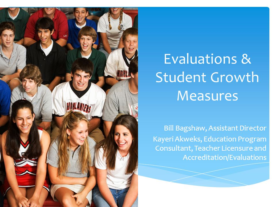 Evaluations & Student Growth Measures Bill Bagshaw, Assistant Director Kayeri Akweks, Education Program Consultant, Teacher Licensure and Accreditation/Evaluations