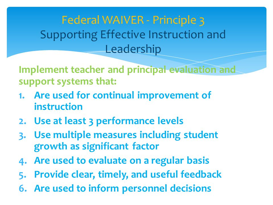 Implement teacher and principal evaluation and support systems that: 1.Are used for continual improvement of instruction 2.Use at least 3 performance levels 3.Use multiple measures including student growth as significant factor 4.Are used to evaluate on a regular basis 5.Provide clear, timely, and useful feedback 6.Are used to inform personnel decisions Federal WAIVER - Principle 3 Supporting Effective Instruction and Leadership