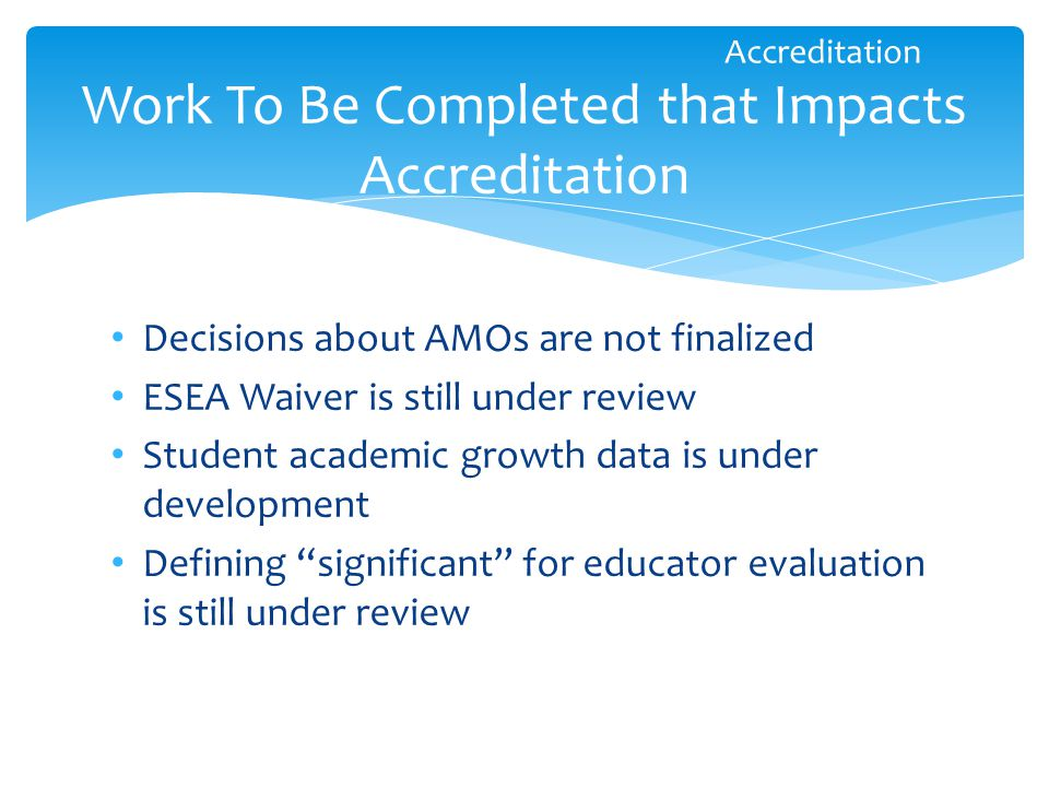 Decisions about AMOs are not finalized ESEA Waiver is still under review Student academic growth data is under development Defining significant for educator evaluation is still under review Work To Be Completed that Impacts Accreditation Accreditation