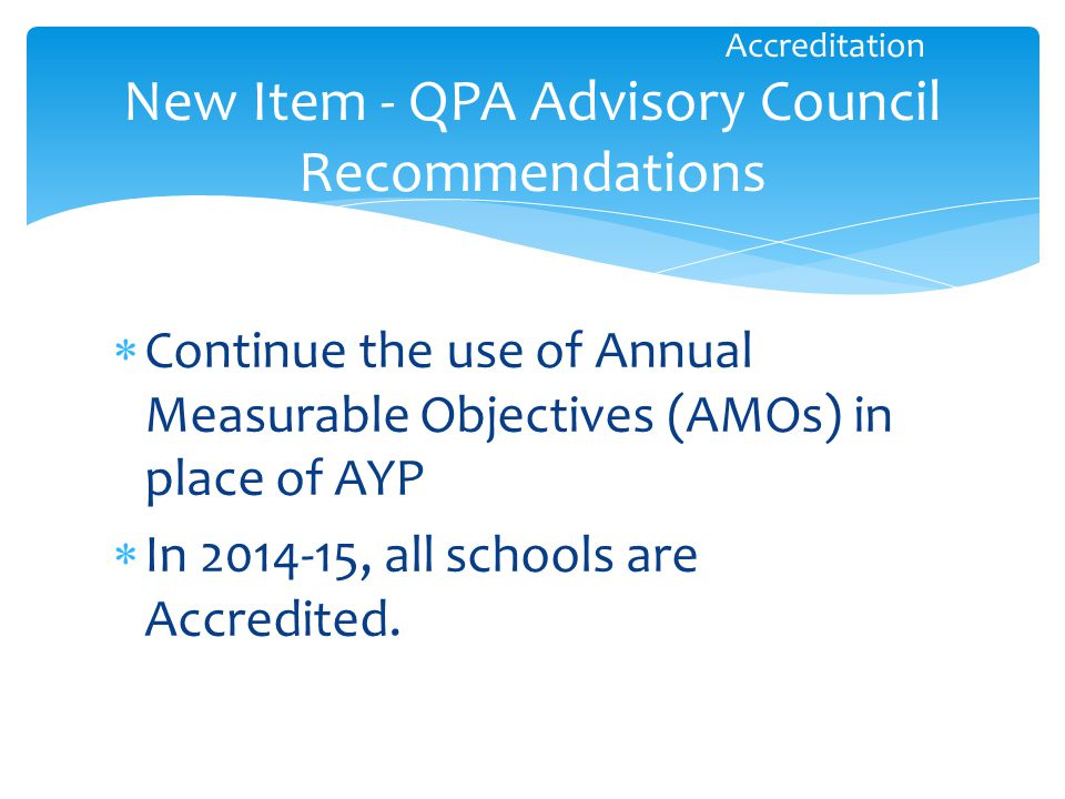  Continue the use of Annual Measurable Objectives (AMOs) in place of AYP  In 2014-15, all schools are Accredited.