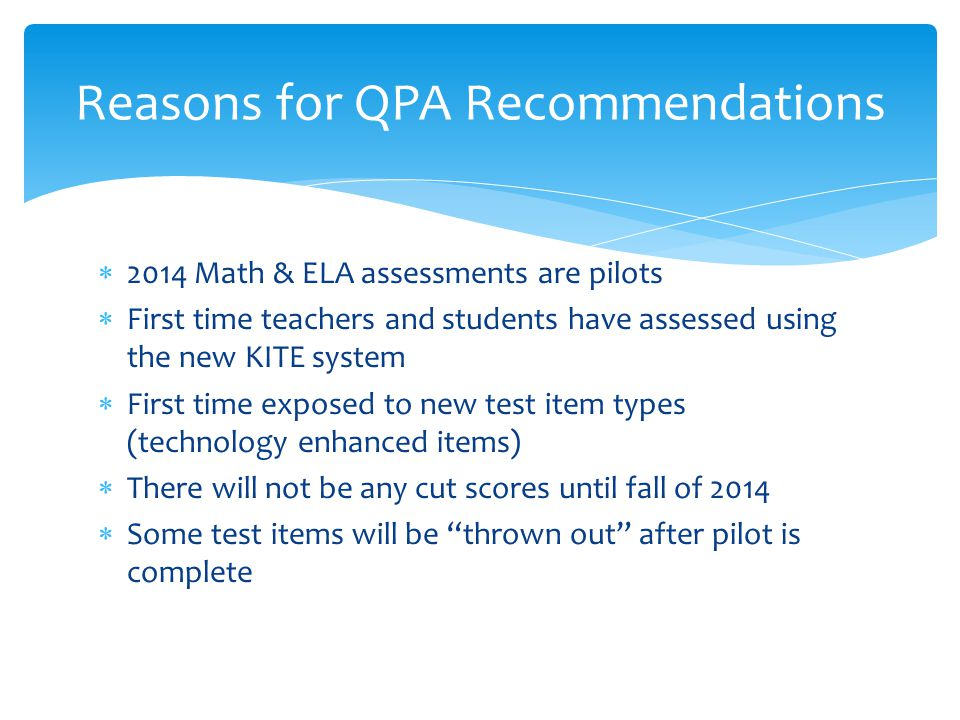  2014 Math & ELA assessments are pilots  First time teachers and students have assessed using the new KITE system  First time exposed to new test item types (technology enhanced items)  There will not be any cut scores until fall of 2014  Some test items will be thrown out after pilot is complete Reasons for QPA Recommendations