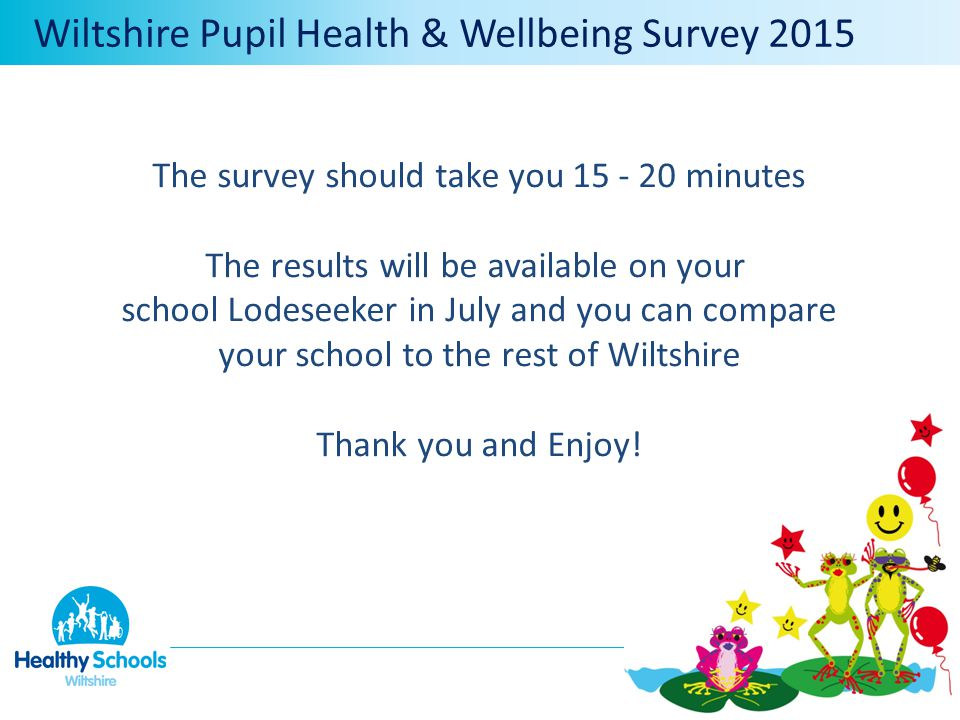 The survey should take you 15 - 20 minutes The results will be available on your school Lodeseeker in July and you can compare your school to the rest of Wiltshire Thank you and Enjoy.