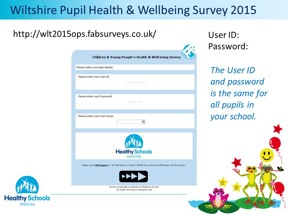 User ID: Password: Wiltshire Pupil Health & Wellbeing Survey 2015 http://wlt2015ops.fabsurveys.co.uk/ The User ID and password is the same for all pupils in your school.