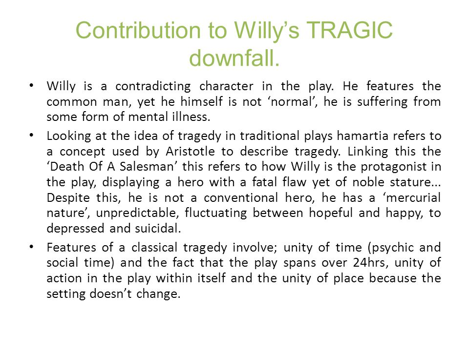 Contribution to Willy's TRAGIC downfall. Willy is a contradicting character in the play. He features the common man, yet he himself is not 'normal', h