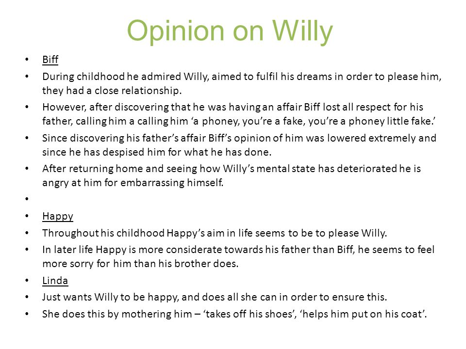 Opinion on Willy Biff During childhood he admired Willy, aimed to fulfil his dreams in order to please him, they had a close relationship. However, af