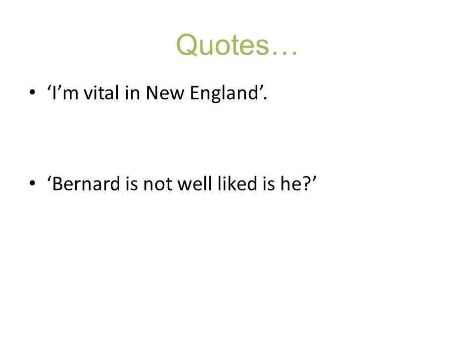 Quotes… 'I'm vital in New England'. 'Bernard is not well liked is he '