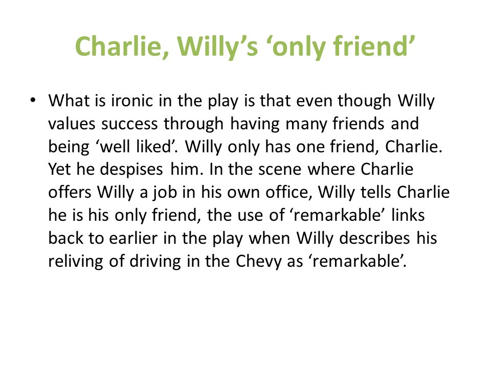 Charlie, Willy's 'only friend' What is ironic in the play is that even though Willy values success through having many friends and being 'well liked'.