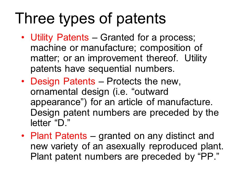 Three types of patents Utility Patents – Granted for a process; machine or manufacture; composition of matter; or an improvement thereof.