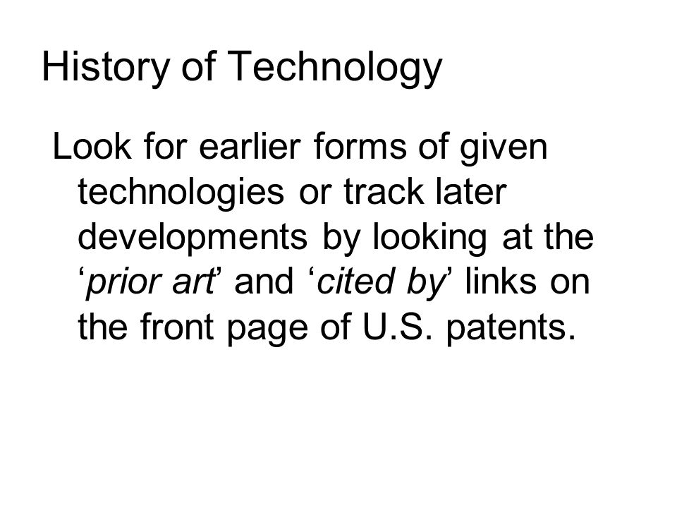 History of Technology Look for earlier forms of given technologies or track later developments by looking at the 'prior art' and 'cited by' links on the front page of U.S.