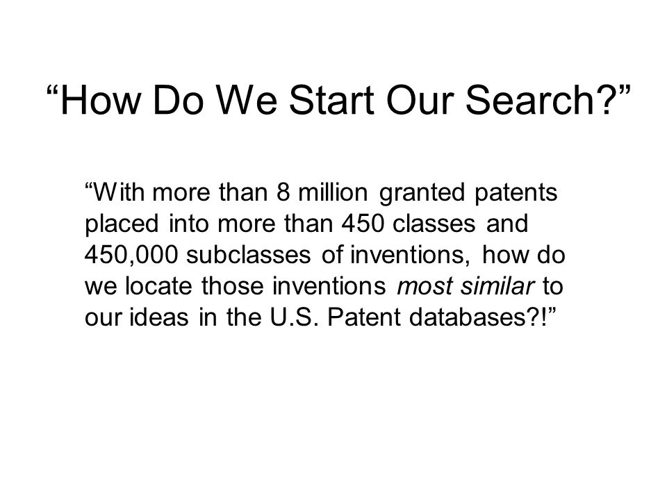 How Do We Start Our Search With more than 8 million granted patents placed into more than 450 classes and 450,000 subclasses of inventions, how do we locate those inventions most similar to our ideas in the U.S.