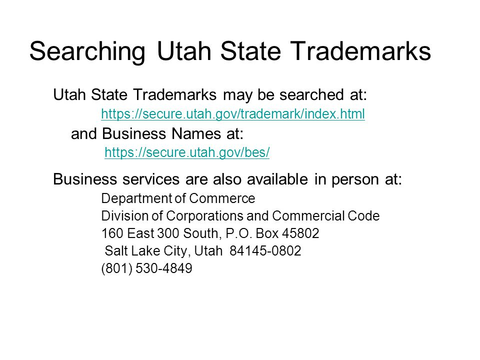 Searching Utah State Trademarks Utah State Trademarks may be searched at: https://secure.utah.gov/trademark/index.html and Business Names at: https://secure.utah.gov/bes/ Business services are also available in person at: Department of Commerce Division of Corporations and Commercial Code 160 East 300 South, P.O.