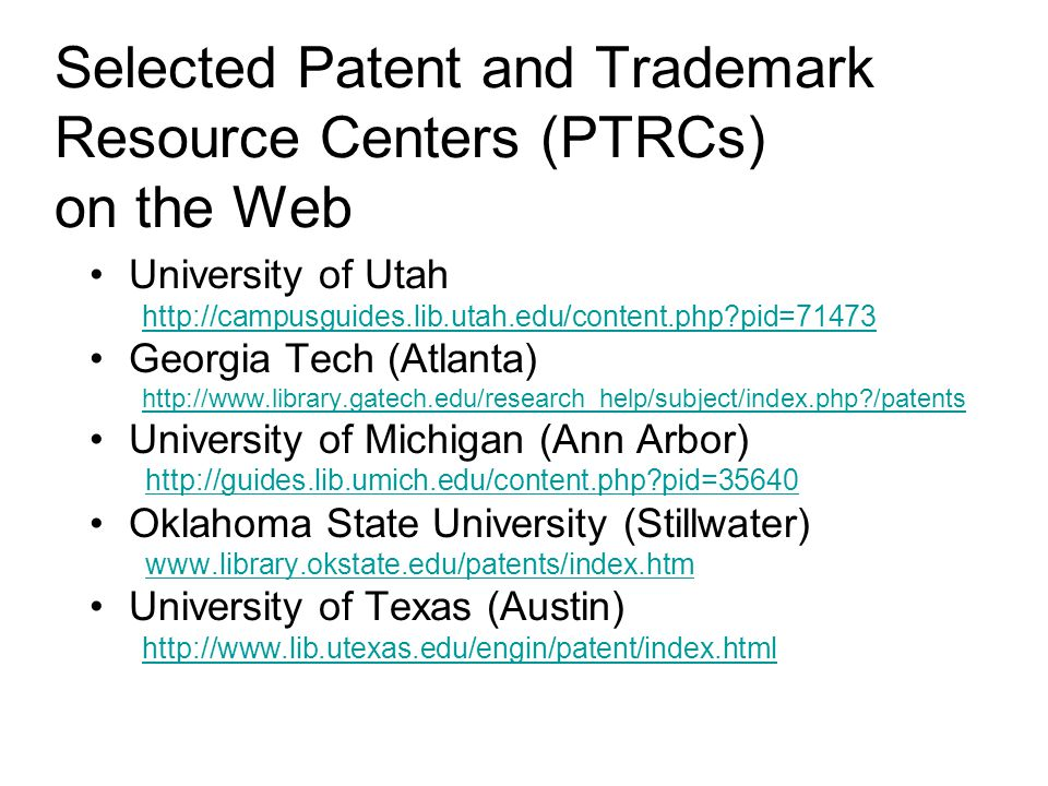 Selected Patent and Trademark Resource Centers (PTRCs) on the Web University of Utah http://campusguides.lib.utah.edu/content.php pid=71473 Georgia Tech (Atlanta) http://www.library.gatech.edu/research_help/subject/index.php /patents University of Michigan (Ann Arbor) http://guides.lib.umich.edu/content.php pid=35640 Oklahoma State University (Stillwater) www.library.okstate.edu/patents/index.htm University of Texas (Austin) http://www.lib.utexas.edu/engin/patent/index.html