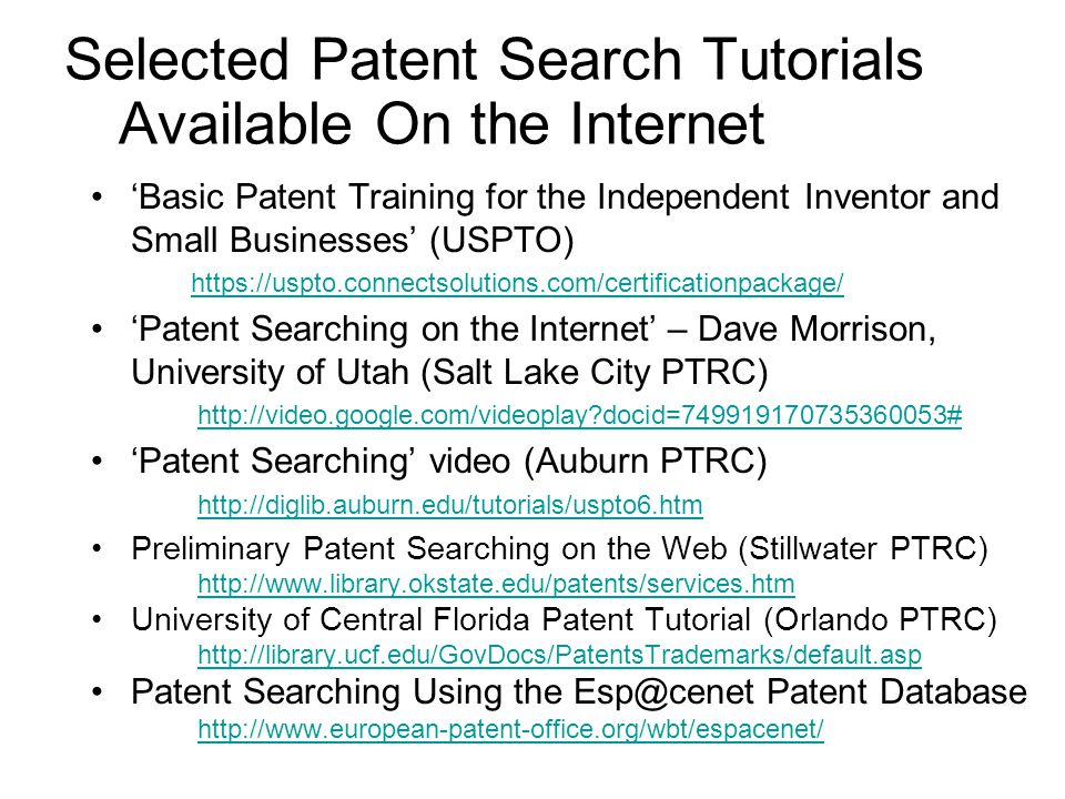 'Basic Patent Training for the Independent Inventor and Small Businesses' (USPTO) https://uspto.connectsolutions.com/certificationpackage/ 'Patent Searching on the Internet' – Dave Morrison, University of Utah (Salt Lake City PTRC) http://video.google.com/videoplay docid=749919170735360053# 'Patent Searching' video (Auburn PTRC) http://diglib.auburn.edu/tutorials/uspto6.htm Preliminary Patent Searching on the Web (Stillwater PTRC) http://www.library.okstate.edu/patents/services.htm University of Central Florida Patent Tutorial (Orlando PTRC) http://library.ucf.edu/GovDocs/PatentsTrademarks/default.asp Patent Searching Using the Esp@cenet Patent Database http://www.european-patent-office.org/wbt/espacenet/ Selected Patent Search Tutorials Available On the Internet