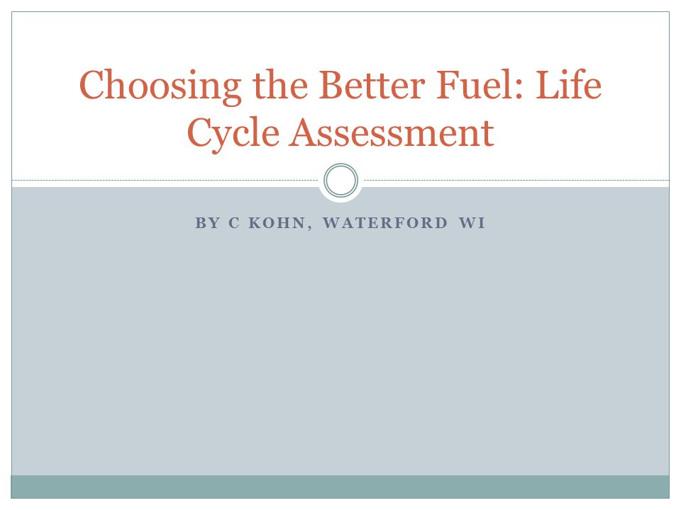 BY C KOHN, WATERFORD WI Choosing the Better Fuel: Life Cycle Assessment