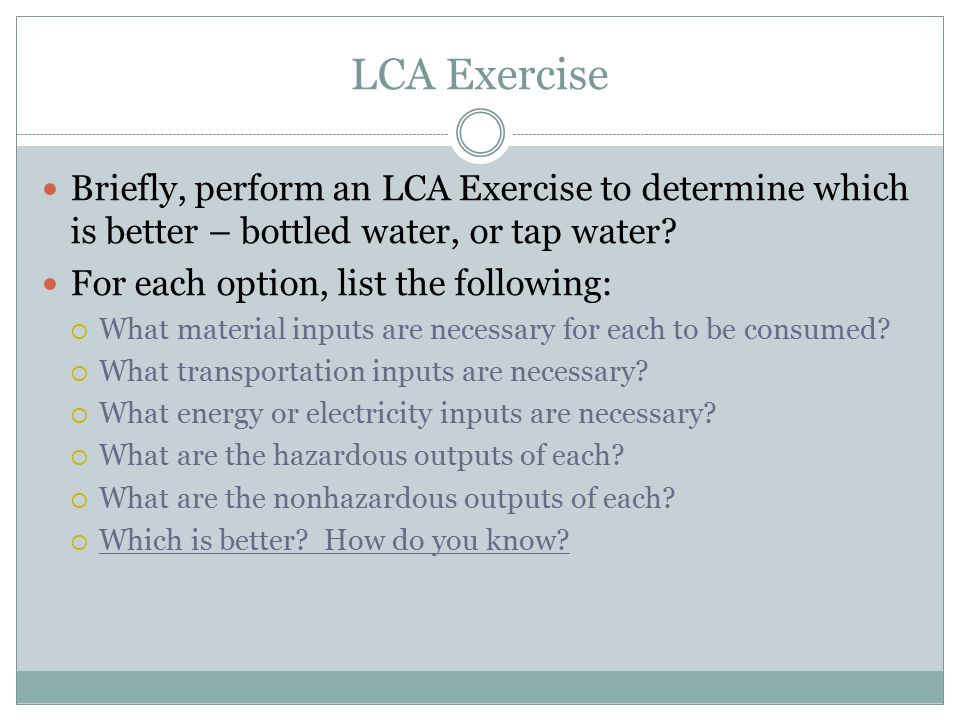 LCA Exercise Briefly, perform an LCA Exercise to determine which is better – bottled water, or tap water.