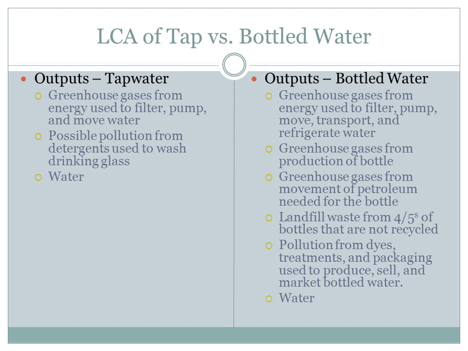 LCA of Tap vs. Bottled Water Outputs – Tapwater  Greenhouse gases from energy used to filter, pump, and move water  Possible pollution from detergen