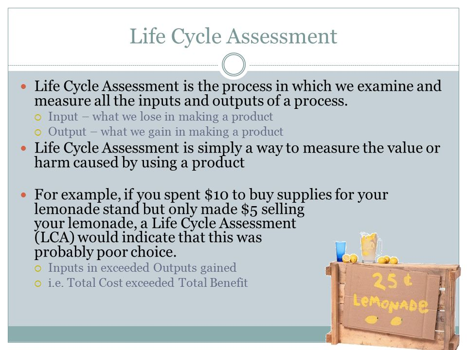 Life Cycle Assessment Life Cycle Assessment is the process in which we examine and measure all the inputs and outputs of a process.