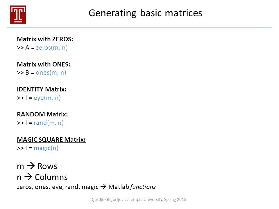 Generating basic matrices Matrix with ZEROS: >> A = zeros(m, n) Matrix with ONES: >> B = ones(m, n) IDENTITY Matrix: >> I = eye(m, n) RANDOM Matrix: >