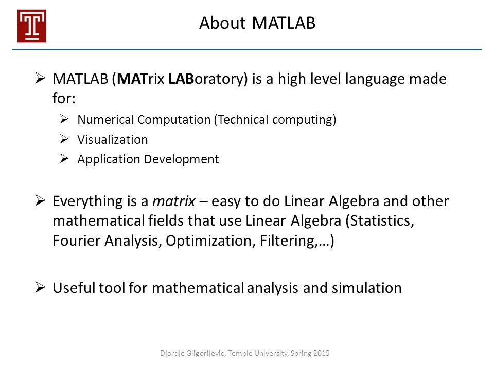 About MATLAB  MATLAB (MATrix LABoratory) is a high level language made for:  Numerical Computation (Technical computing)  Visualization  Applicati