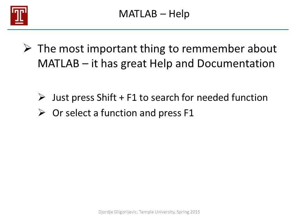 MATLAB – Help  The most important thing to remmember about MATLAB – it has great Help and Documentation  Just press Shift + F1 to search for needed